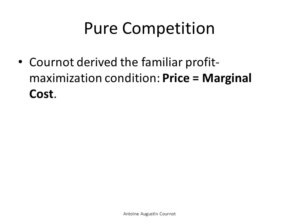 Antoine Augustin Cournot Pure Competition Cournot derived the familiar profit- maximization condition: Price = Marginal Cost.