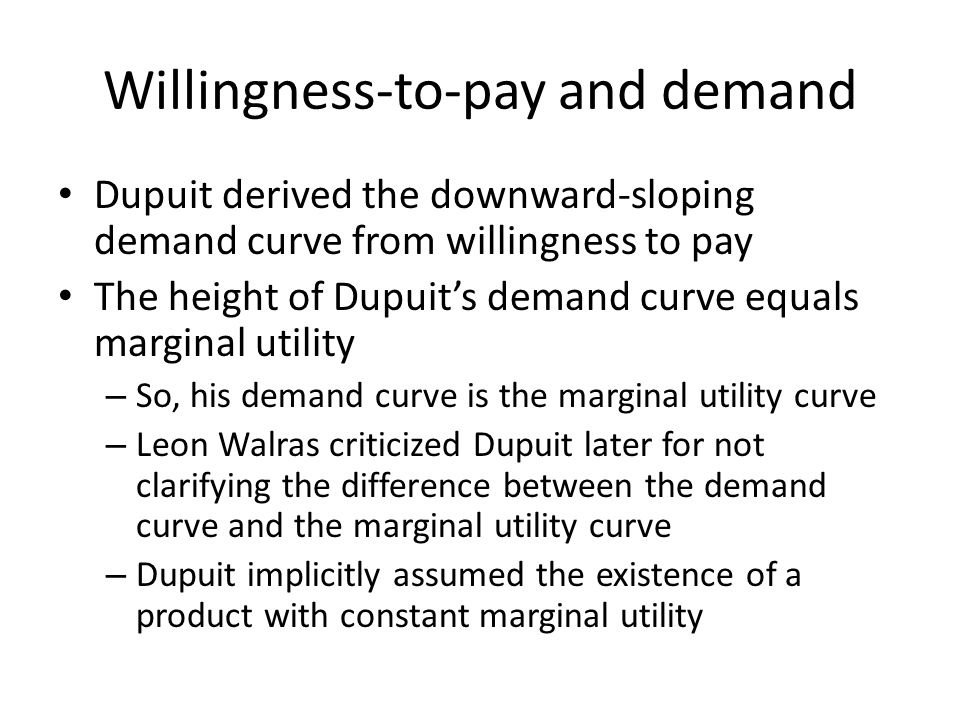 Willingness-to-pay and demand Dupuit derived the downward-sloping demand curve from willingness to pay The height of Dupuit's demand curve equals marg