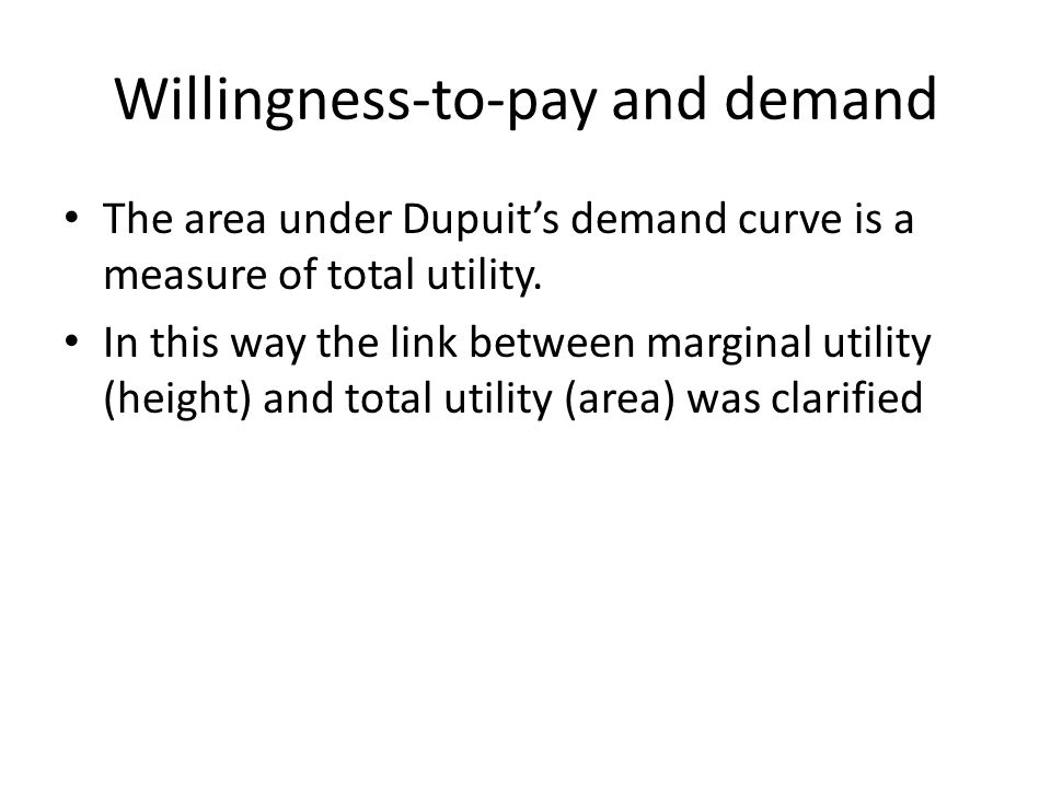 Willingness-to-pay and demand The area under Dupuit's demand curve is a measure of total utility. In this way the link between marginal utility (heigh