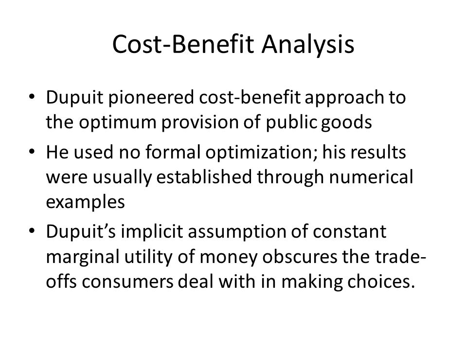 Cost-Benefit Analysis Dupuit pioneered cost-benefit approach to the optimum provision of public goods He used no formal optimization; his results were