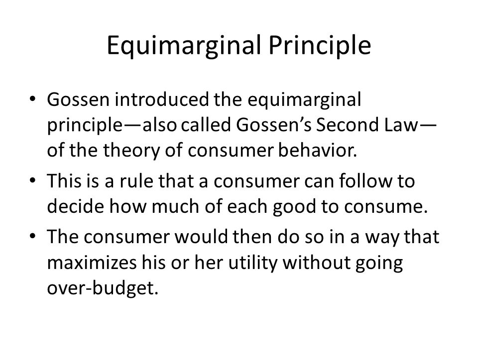 Equimarginal Principle Gossen introduced the equimarginal principle—also called Gossen's Second Law— of the theory of consumer behavior. This is a rul