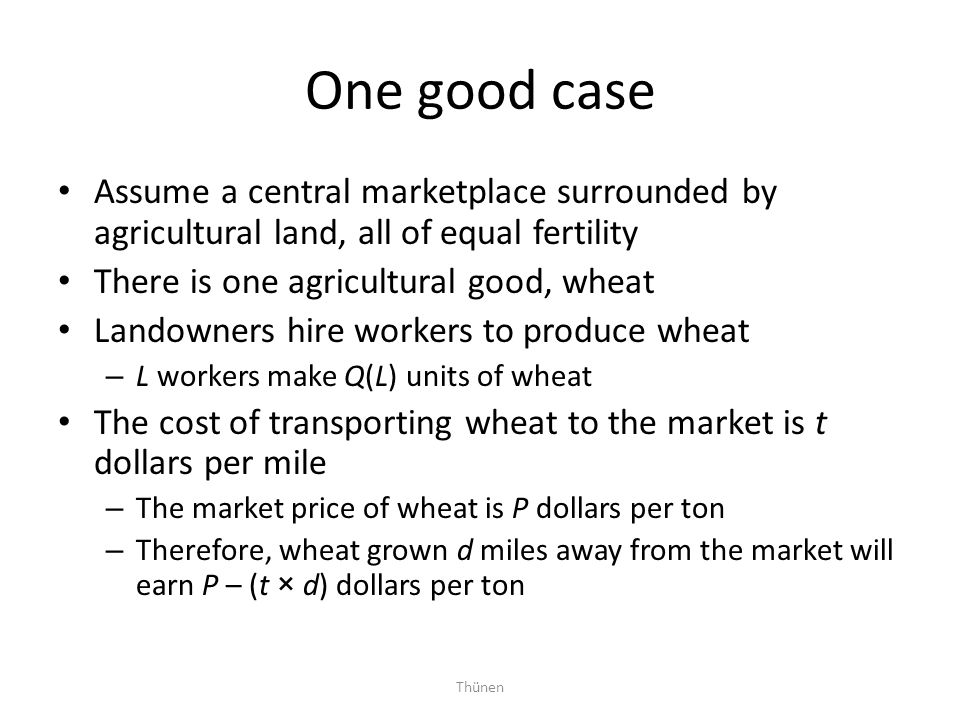 Thünen One good case Assume a central marketplace surrounded by agricultural land, all of equal fertility There is one agricultural good, wheat Landow