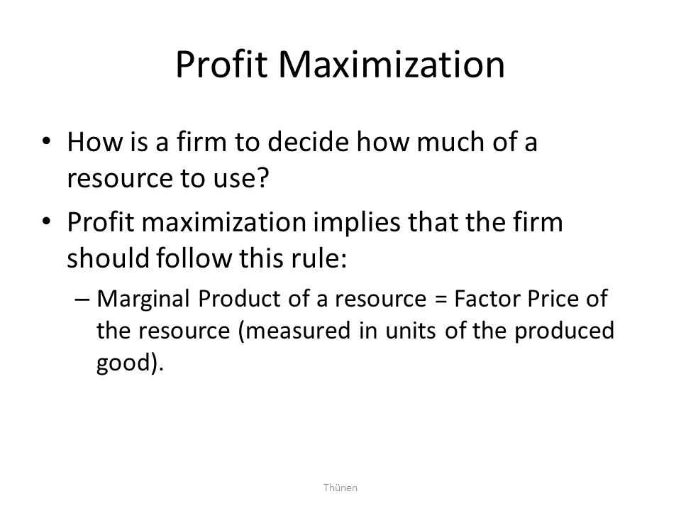 Thünen Profit Maximization How is a firm to decide how much of a resource to use? Profit maximization implies that the firm should follow this rule: –