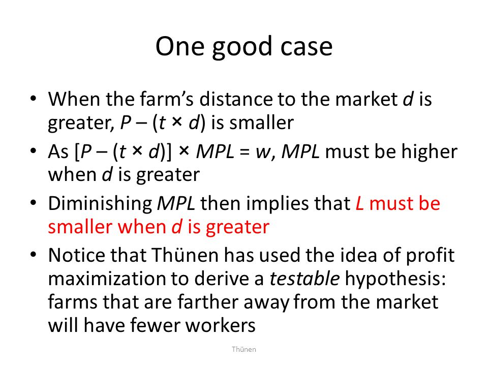 Thünen One good case When the farm's distance to the market d is greater, P – (t × d) is smaller As [P – (t × d)] × MPL = w, MPL must be higher when d