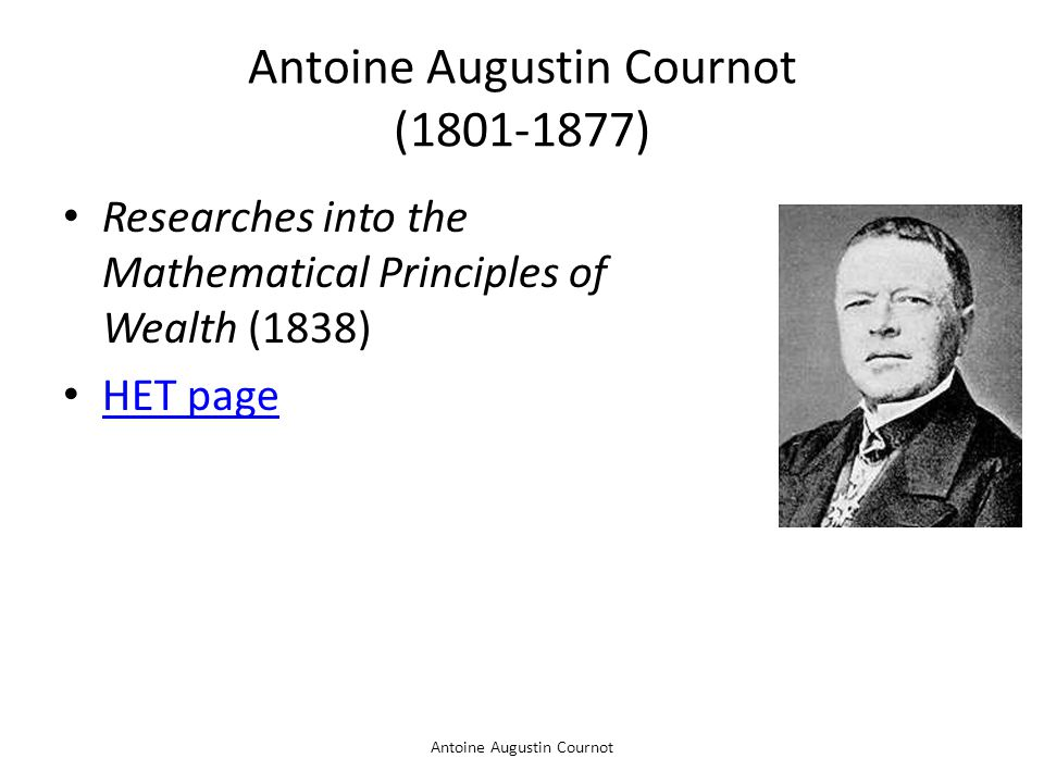 Antoine Augustin Cournot Antoine Augustin Cournot (1801-1877) Researches into the Mathematical Principles of Wealth (1838) HET page
