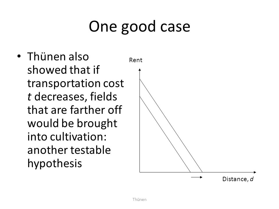 Thünen One good case Thünen also showed that if transportation cost t decreases, fields that are farther off would be brought into cultivation: anothe