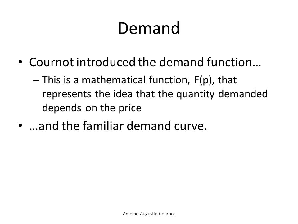 Antoine Augustin Cournot Demand Cournot introduced the demand function… – This is a mathematical function, F(p), that represents the idea that the qua