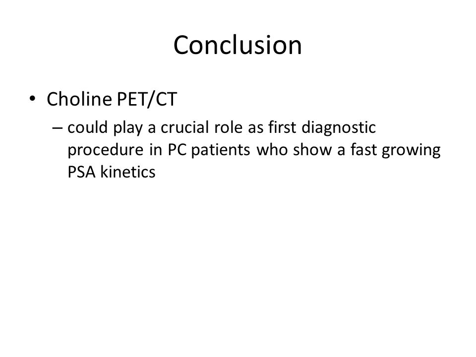 Conclusion Choline PET/CT – could play a crucial role as first diagnostic procedure in PC patients who show a fast growing PSA kinetics