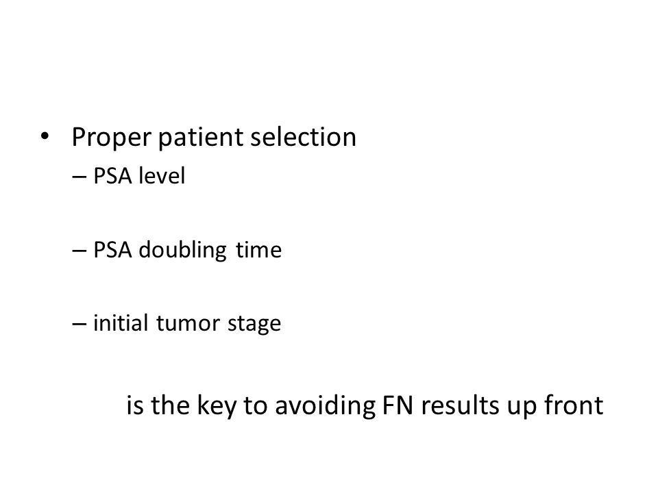 Proper patient selection – PSA level – PSA doubling time – initial tumor stage is the key to avoiding FN results up front