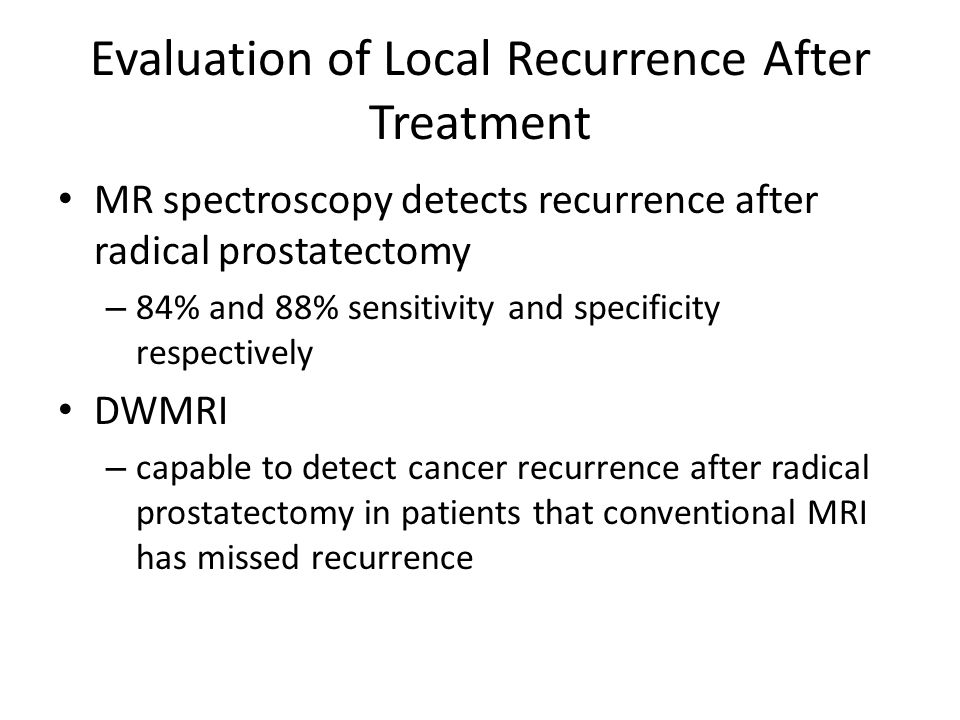 Evaluation of Local Recurrence After Treatment MR spectroscopy detects recurrence after radical prostatectomy – 84% and 88% sensitivity and specificit