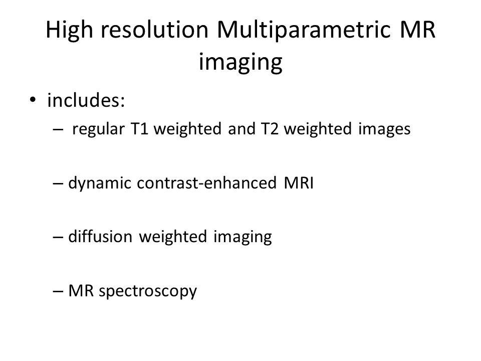 High resolution Multiparametric MR imaging includes: – regular T1 weighted and T2 weighted images – dynamic contrast-enhanced MRI – diffusion weighted