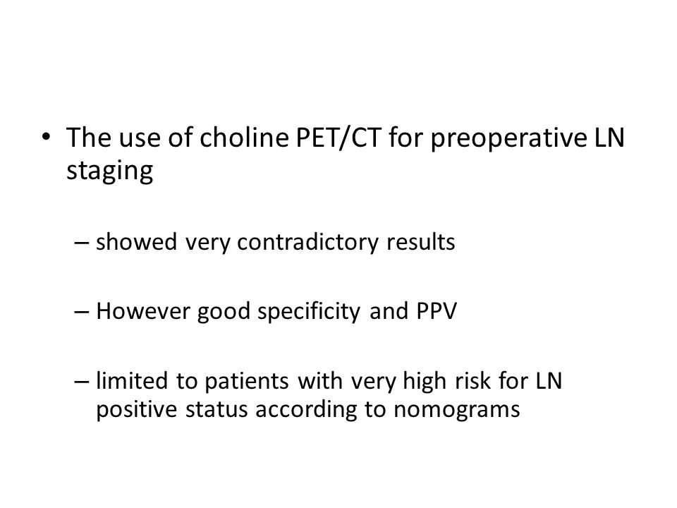 The use of choline PET/CT for preoperative LN staging – showed very contradictory results – However good specificity and PPV – limited to patients wit