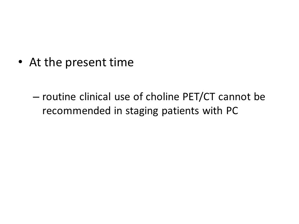 At the present time – routine clinical use of choline PET/CT cannot be recommended in staging patients with PC