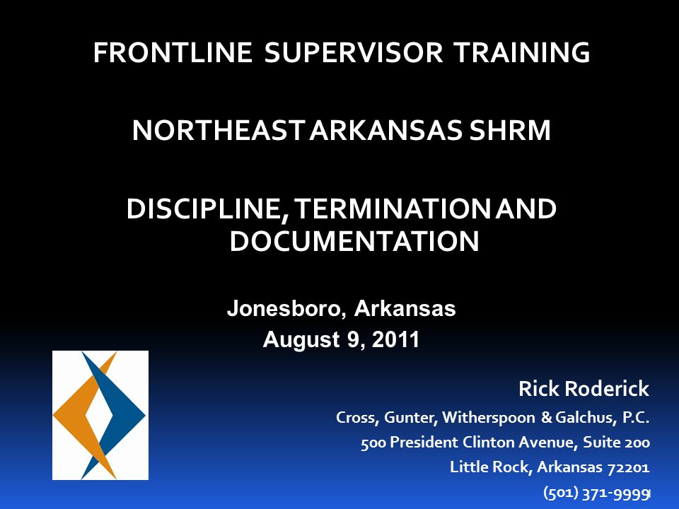 1 FRONTLINE SUPERVISOR TRAINING NORTHEAST ARKANSAS SHRM DISCIPLINE, TERMINATION AND DOCUMENTATION Jonesboro, Arkansas August 9, 2011 Rick Roderick Cross, Gunter, Witherspoon & Galchus, P.C.