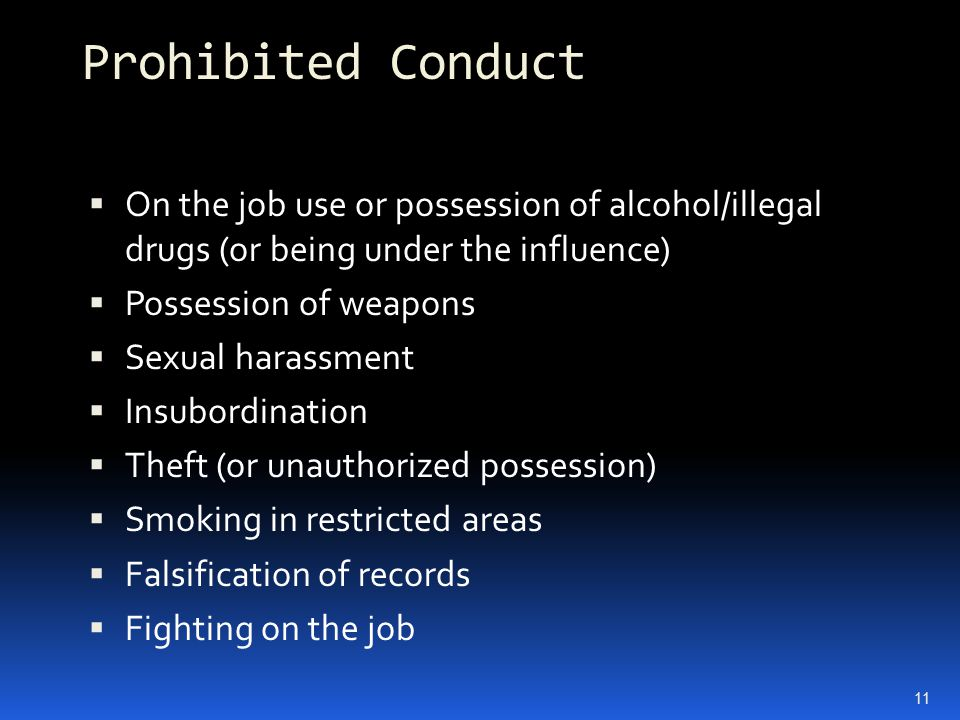 Prohibited Conduct  On the job use or possession of alcohol/illegal drugs (or being under the influence)  Possession of weapons  Sexual harassment  Insubordination  Theft (or unauthorized possession)  Smoking in restricted areas  Falsification of records  Fighting on the job 11