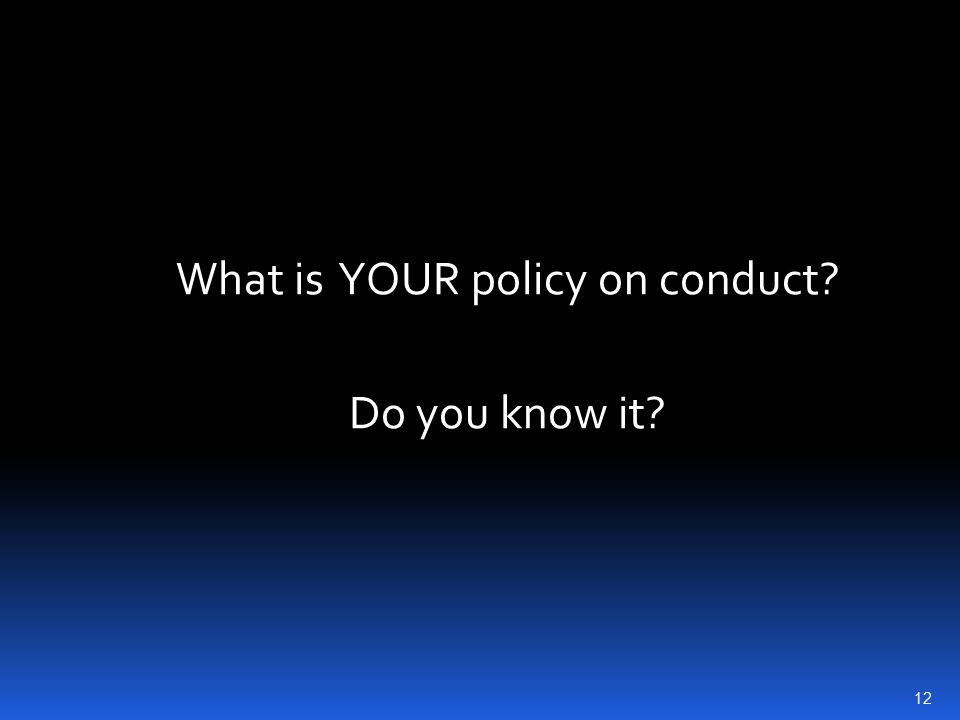 What is YOUR policy on conduct? Do you know it? 12