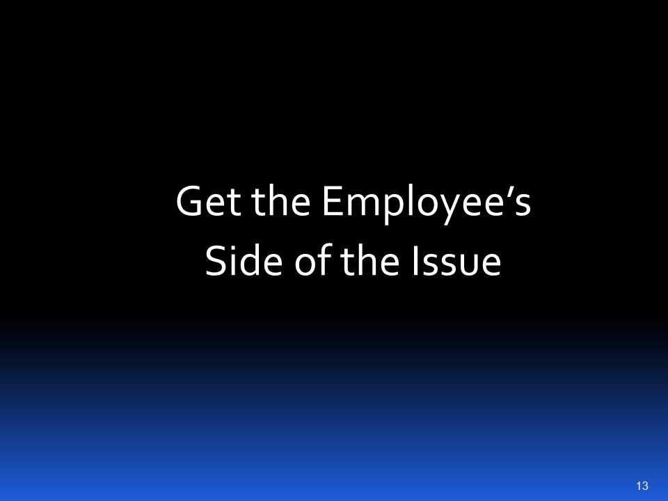 Get the Employee's Side of the Issue 13