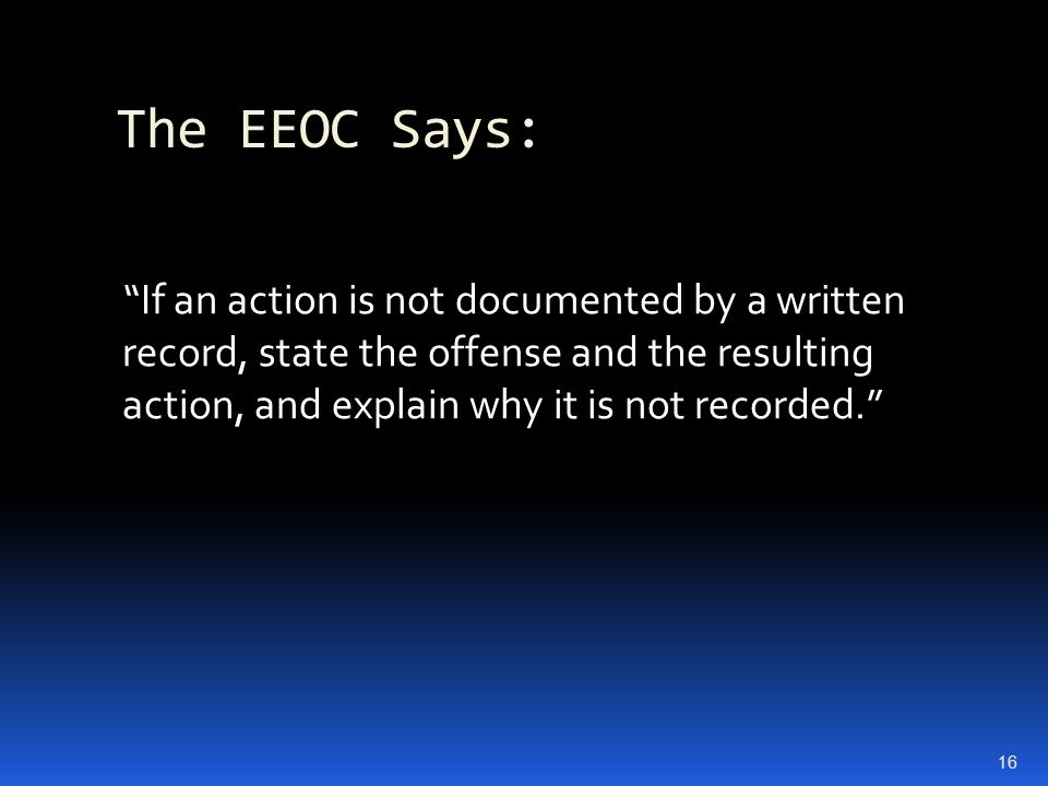 The EEOC Says: If an action is not documented by a written record, state the offense and the resulting action, and explain why it is not recorded. 16