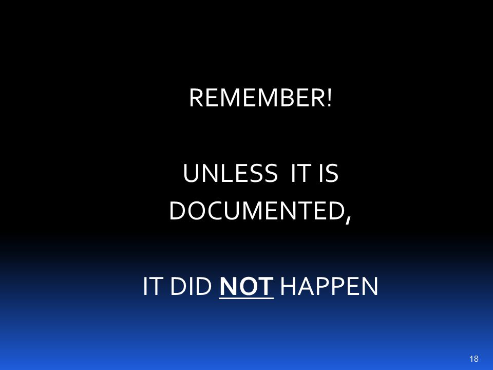 REMEMBER! UNLESS IT IS DOCUMENTED, IT DID NOT HAPPEN 18