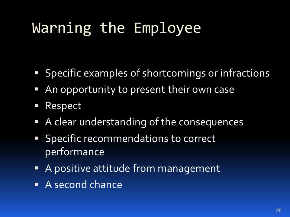 Warning the Employee  Specific examples of shortcomings or infractions  An opportunity to present their own case  Respect  A clear understanding o