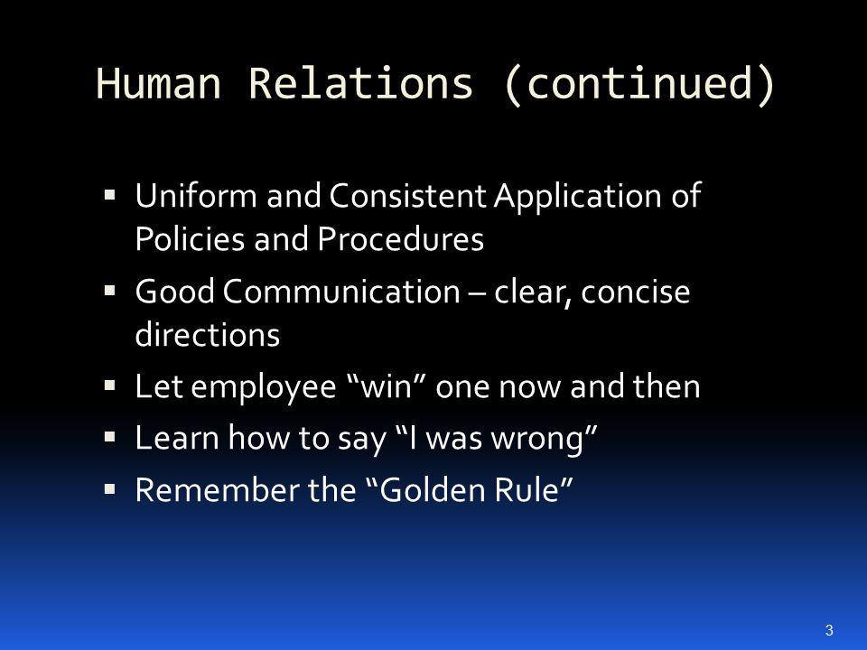 Human Relations (continued)  Uniform and Consistent Application of Policies and Procedures  Good Communication – clear, concise directions  Let employee win one now and then  Learn how to say I was wrong  Remember the Golden Rule 3