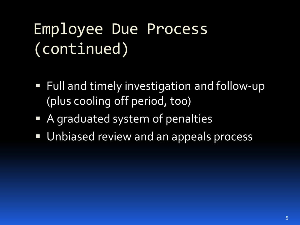 Employee Due Process (continued)  Full and timely investigation and follow-up (plus cooling off period, too)  A graduated system of penalties  Unbiased review and an appeals process 5