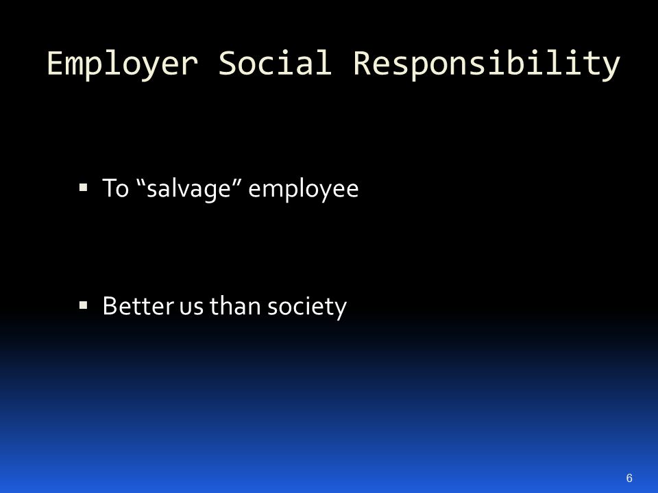 Employer Social Responsibility  To salvage employee  Better us than society 6
