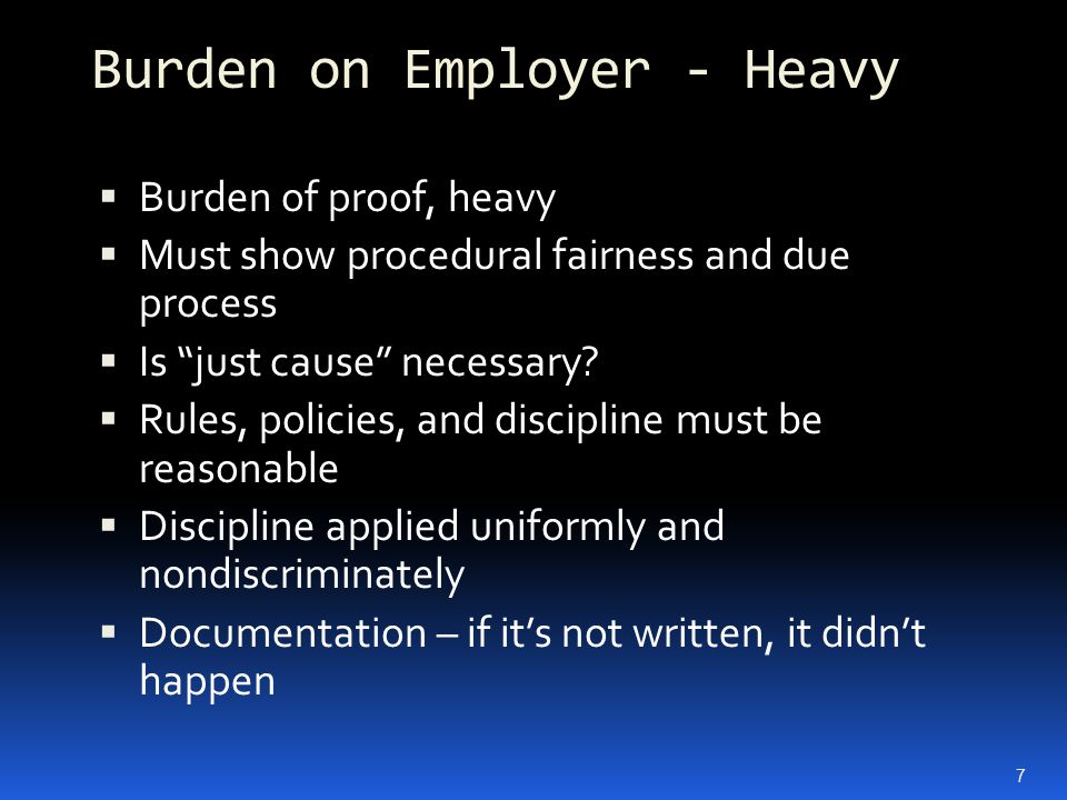 "Burden on Employer - Heavy  Burden of proof, heavy  Must show procedural fairness and due process  Is ""just cause"" necessary?  Rules, policies, an"