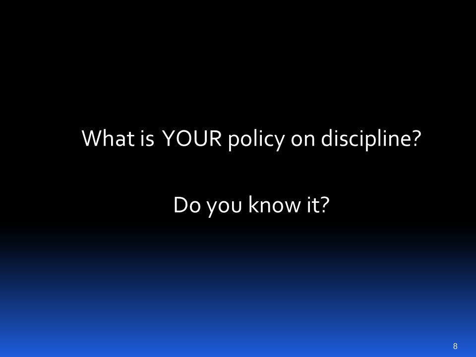 What is YOUR policy on discipline? Do you know it? 8