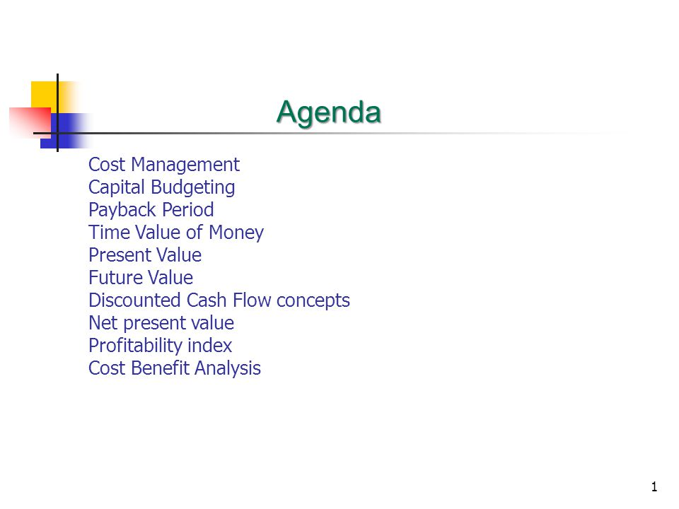 1 Agenda Cost Management Capital Budgeting Payback Period Time Value of Money Present Value Future Value Discounted Cash Flow concepts Net present value Profitability index Cost Benefit Analysis