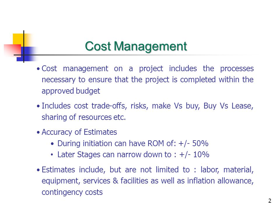 2 Cost Management Cost management on a project includes the processes necessary to ensure that the project is completed within the approved budget Includes cost trade-offs, risks, make Vs buy, Buy Vs Lease, sharing of resources etc.