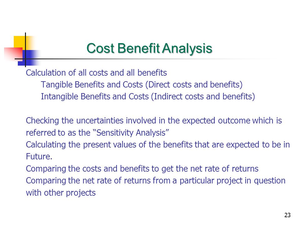 23 Calculation of all costs and all benefits Tangible Benefits and Costs (Direct costs and benefits) Intangible Benefits and Costs (Indirect costs and benefits) Checking the uncertainties involved in the expected outcome which is referred to as the Sensitivity Analysis Calculating the present values of the benefits that are expected to be in Future.