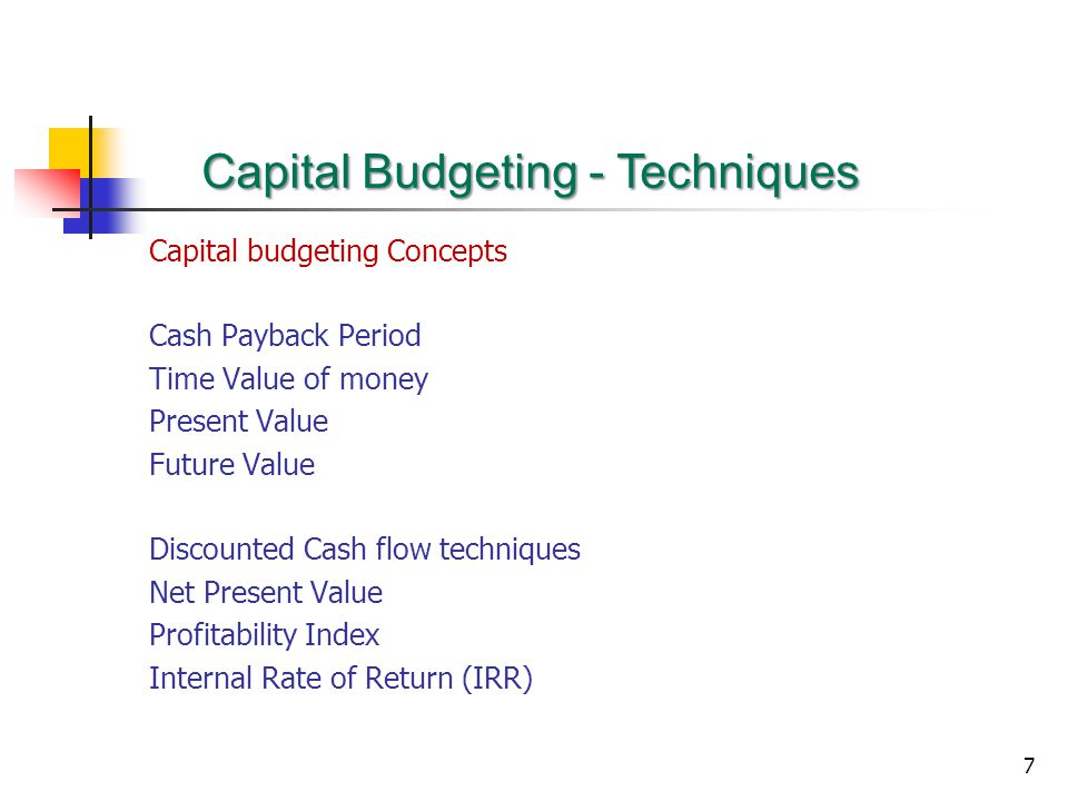 7 Capital Budgeting - Techniques Capital budgeting Concepts Cash Payback Period Time Value of money Present Value Future Value Discounted Cash flow techniques Net Present Value Profitability Index Internal Rate of Return (IRR)