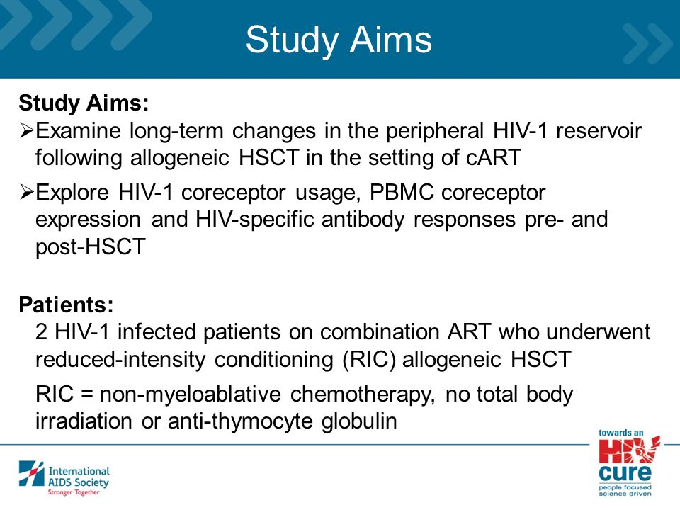 Study Aims Study Aims:  Examine long-term changes in the peripheral HIV-1 reservoir following allogeneic HSCT in the setting of cART  Explore HIV-1 coreceptor usage, PBMC coreceptor expression and HIV-specific antibody responses pre- and post-HSCT Patients: 2 HIV-1 infected patients on combination ART who underwent reduced-intensity conditioning (RIC) allogeneic HSCT RIC = non-myeloablative chemotherapy, no total body irradiation or anti-thymocyte globulin