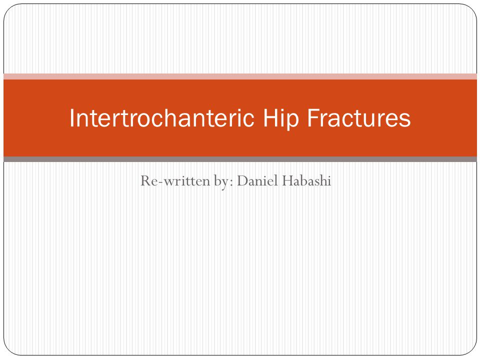 Re-written by: Daniel Habashi Intertrochanteric Hip Fractures