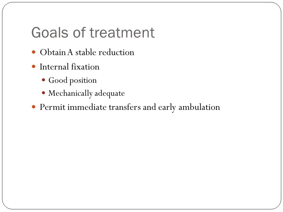 Goals of treatment Obtain A stable reduction Internal fixation Good position Mechanically adequate Permit immediate transfers and early ambulation