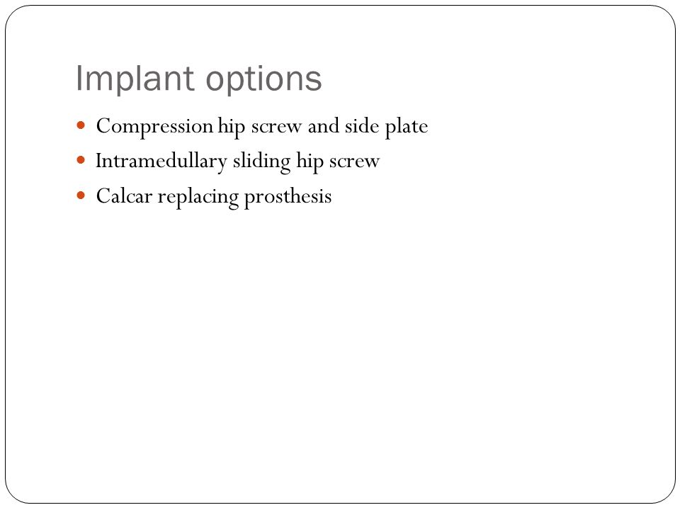 Implant options Compression hip screw and side plate Intramedullary sliding hip screw Calcar replacing prosthesis