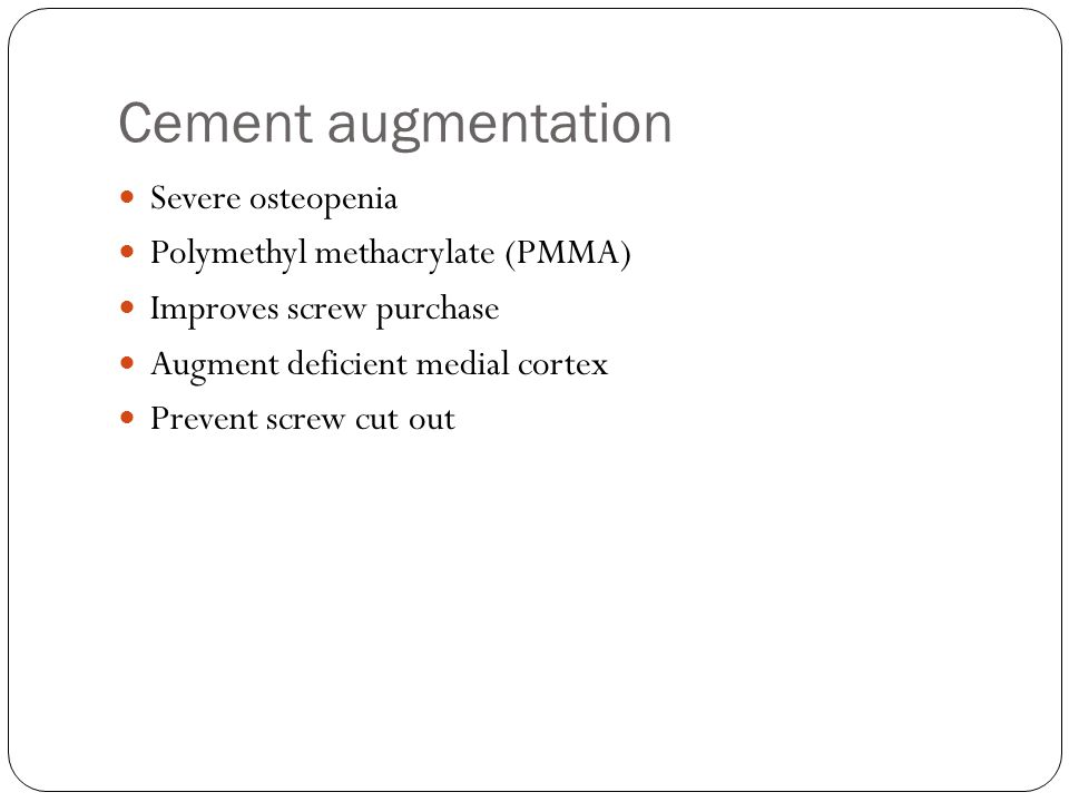 Cement augmentation Severe osteopenia Polymethyl methacrylate (PMMA) Improves screw purchase Augment deficient medial cortex Prevent screw cut out