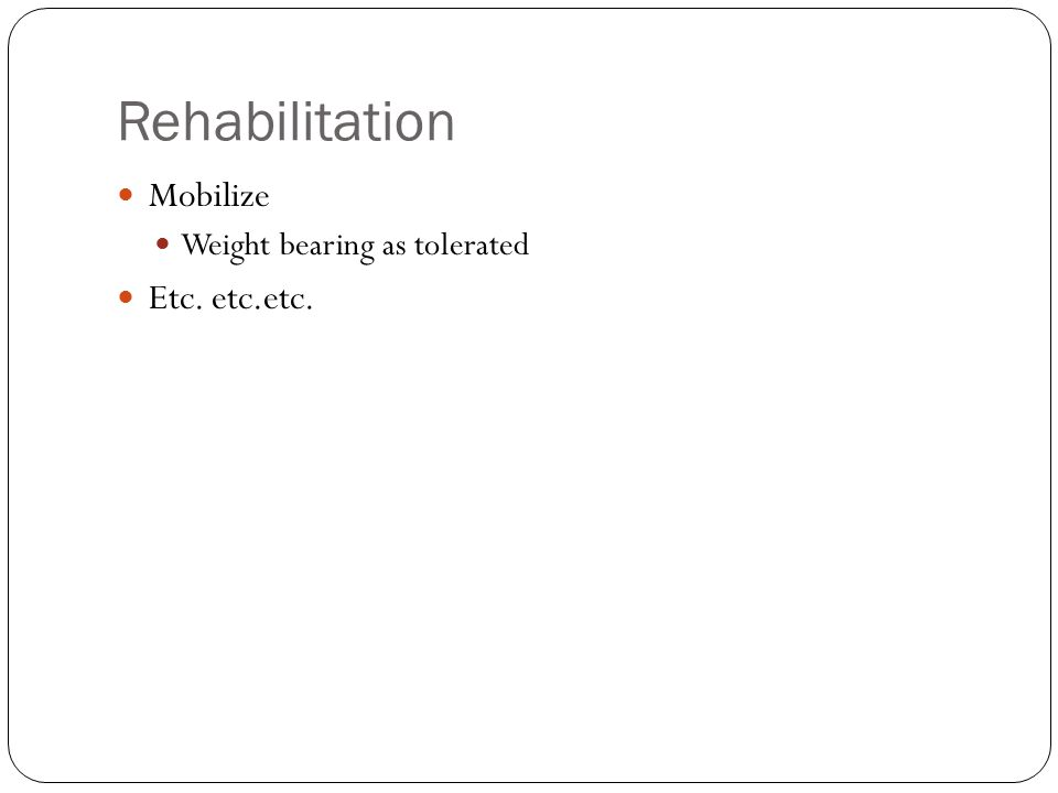 Rehabilitation Mobilize Weight bearing as tolerated Etc. etc.etc.