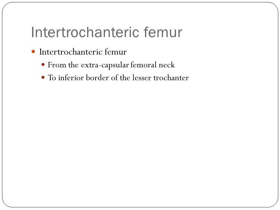 Intertrochanteric femur From the extra-capsular femoral neck To inferior border of the lesser trochanter