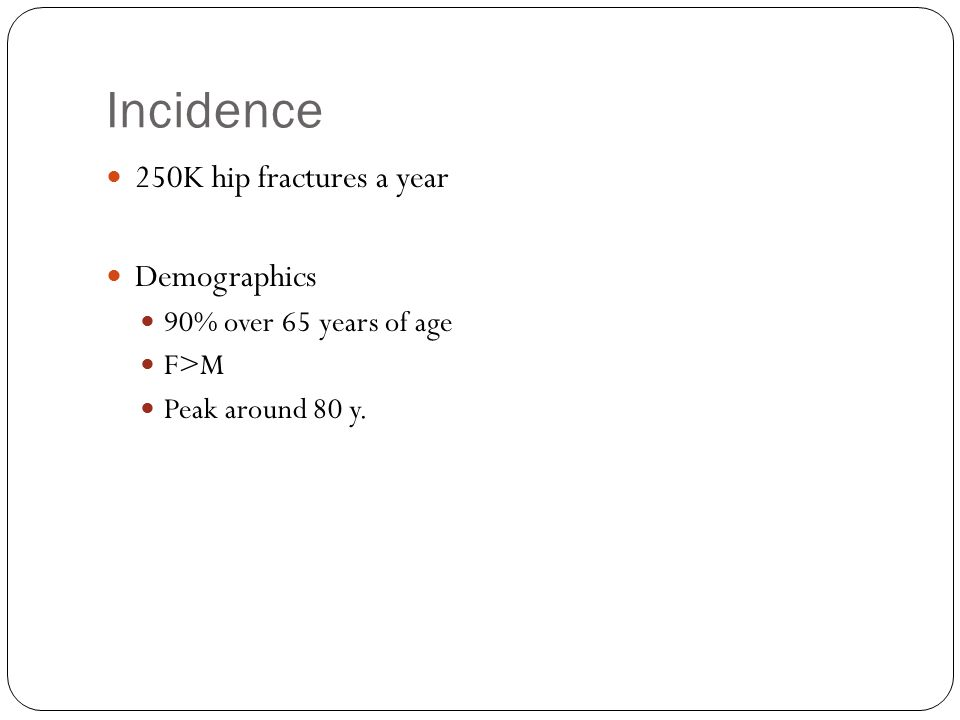 Incidence 250K hip fractures a year Demographics 90% over 65 years of age F>M Peak around 80 y.