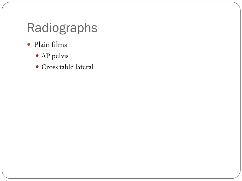 Radiographs Plain films AP pelvis Cross table lateral