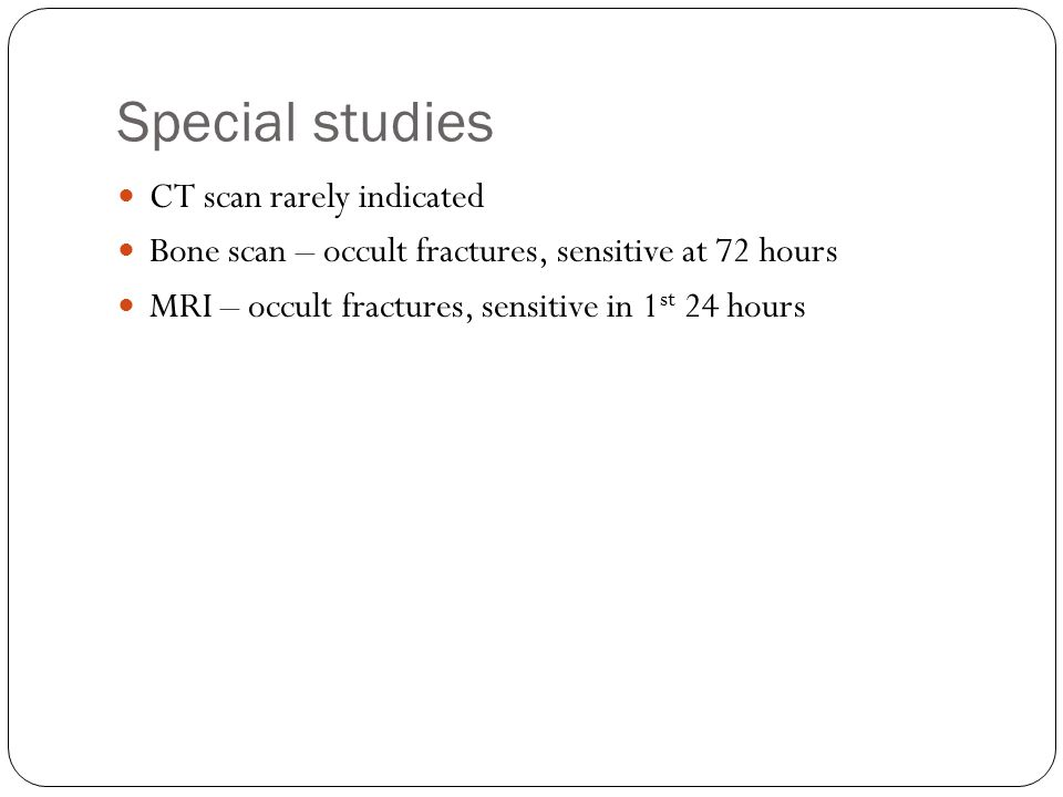 Special studies CT scan rarely indicated Bone scan – occult fractures, sensitive at 72 hours MRI – occult fractures, sensitive in 1 st 24 hours