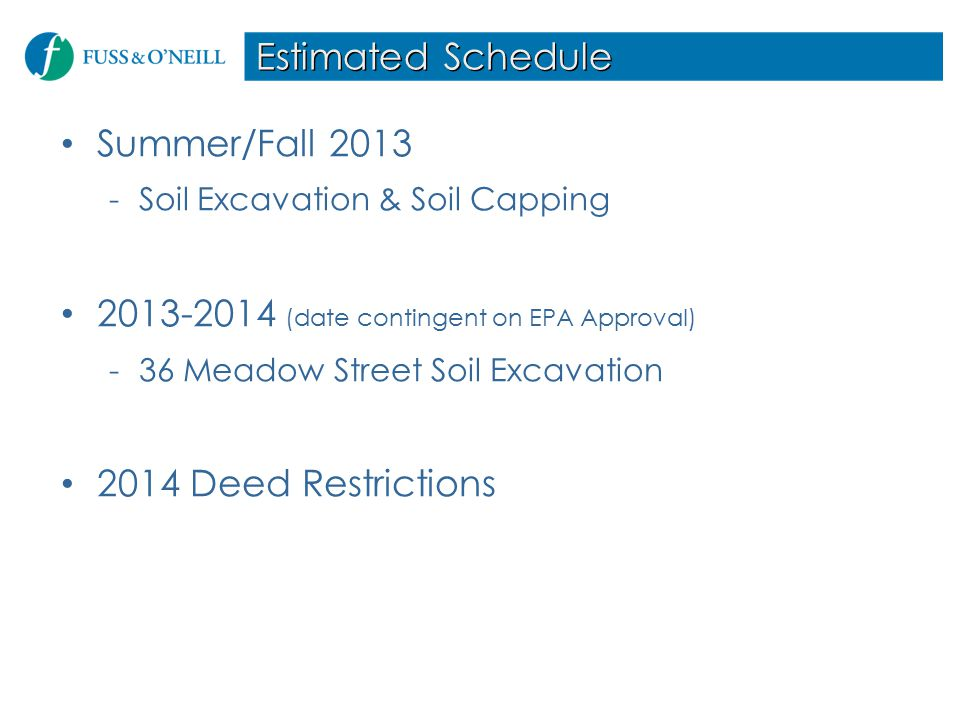 Estimated Schedule Summer/Fall 2013 -Soil Excavation & Soil Capping 2013-2014 (date contingent on EPA Approval) -36 Meadow Street Soil Excavation 2014 Deed Restrictions
