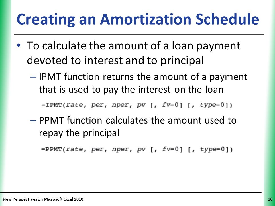 XP New Perspectives on Microsoft Excel 201016 Creating an Amortization Schedule To calculate the amount of a loan payment devoted to interest and to principal – IPMT function returns the amount of a payment that is used to pay the interest on the loan – PPMT function calculates the amount used to repay the principal