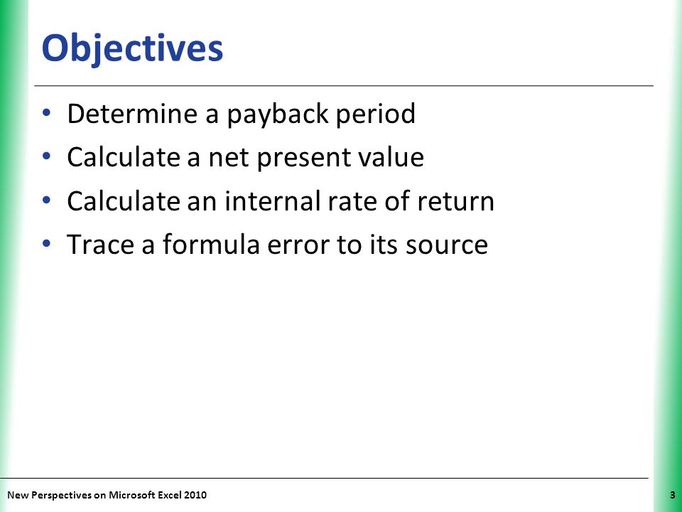 XP New Perspectives on Microsoft Excel 20103 Objectives Determine a payback period Calculate a net present value Calculate an internal rate of return Trace a formula error to its source