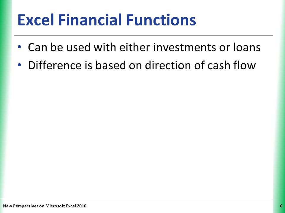 XP New Perspectives on Microsoft Excel 20106 Excel Financial Functions Can be used with either investments or loans Difference is based on direction of cash flow
