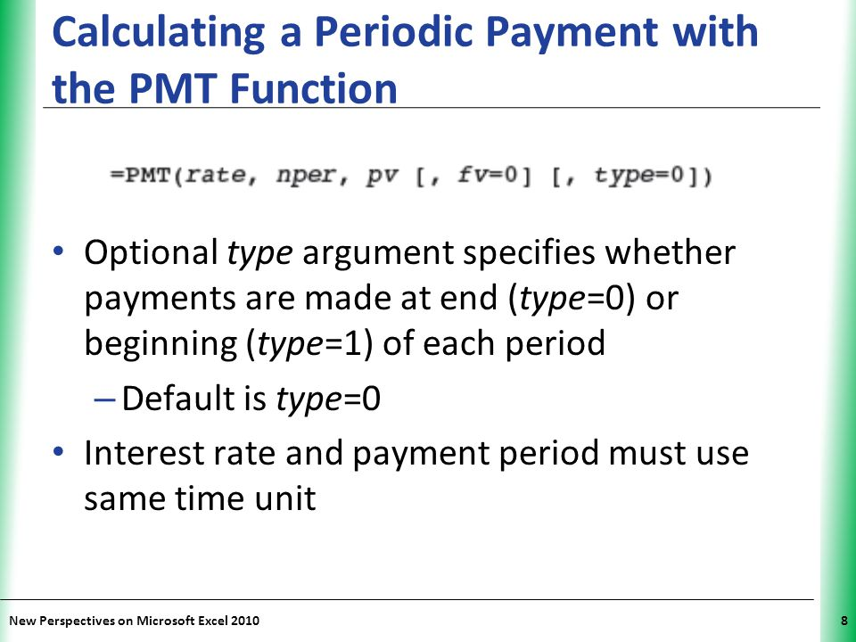 XP New Perspectives on Microsoft Excel 20108 Calculating a Periodic Payment with the PMT Function Optional type argument specifies whether payments are made at end (type=0) or beginning (type=1) of each period – Default is type=0 Interest rate and payment period must use same time unit