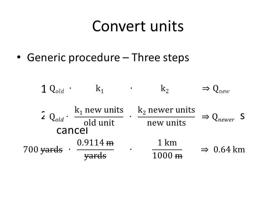 1.Write the quantity to be rescaled 2.Apply rigid conversion factors so units cancel 3.Calculate Convert units Generic procedure – Three steps