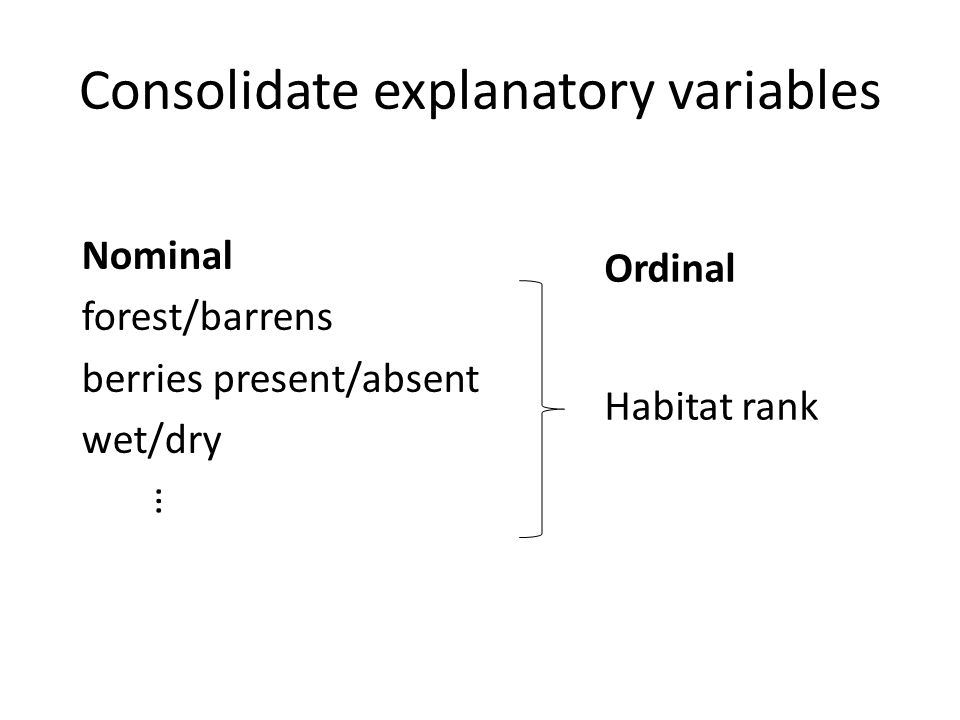 Consolidate explanatory variables Nominal forest/barrens berries present/absent wet/dry Ordinal Habitat rank …